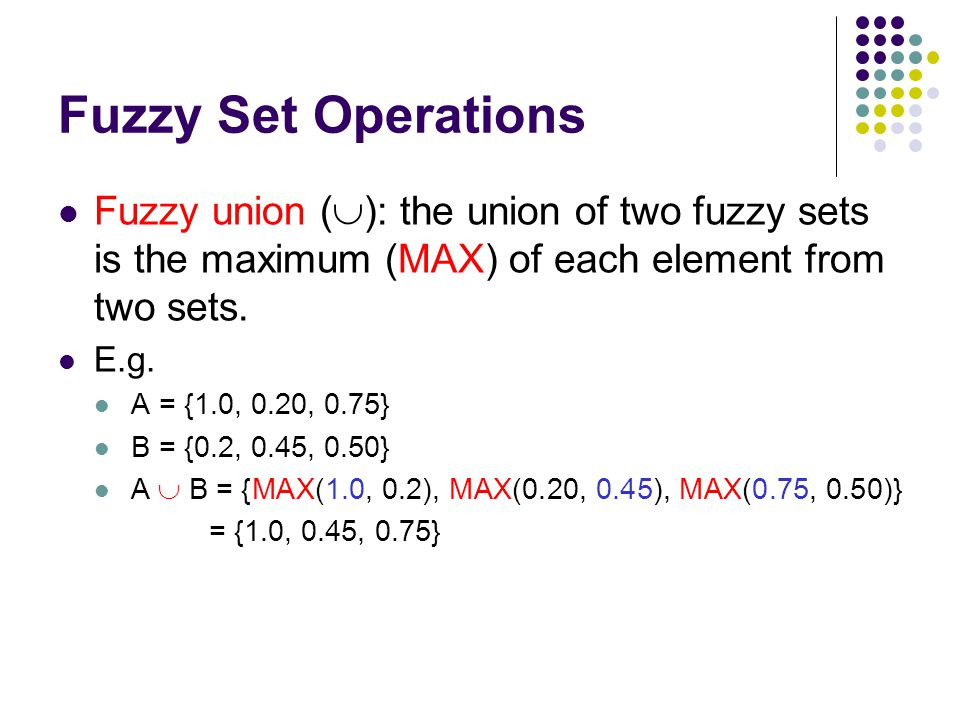 Fuzzy Set Operations Fuzzy union (): the union of two fuzzy sets is the maximum (MAX) of each element from two sets.