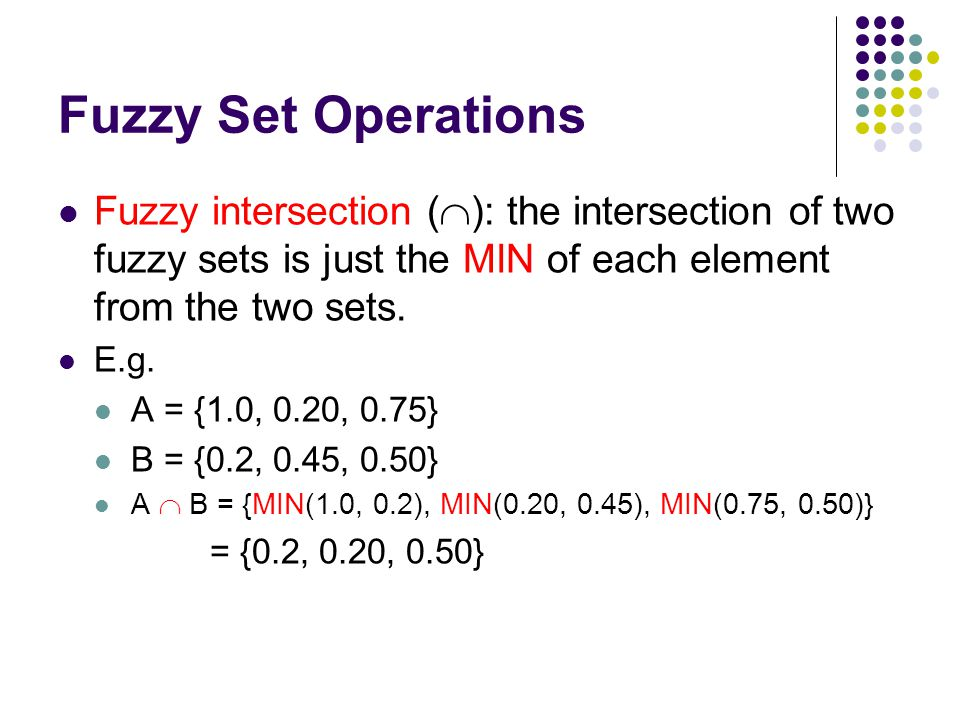 Fuzzy Set Operations Fuzzy intersection (): the intersection of two fuzzy sets is just the MIN of each element from the two sets.