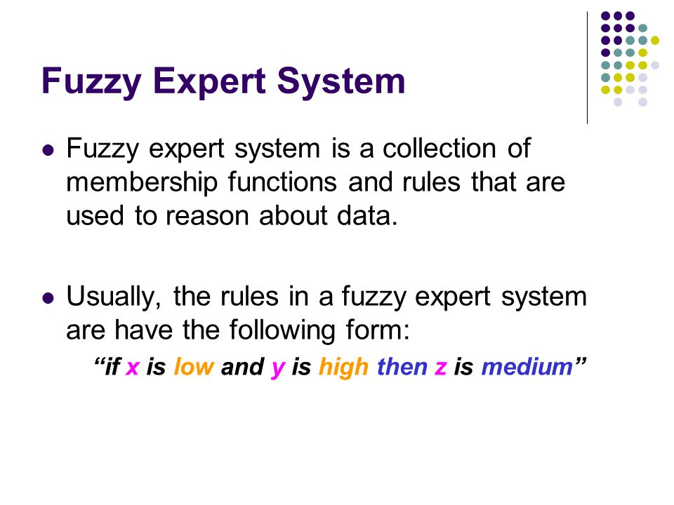 Fuzzy Expert System Fuzzy expert system is a collection of membership functions and rules that are used to reason about data.