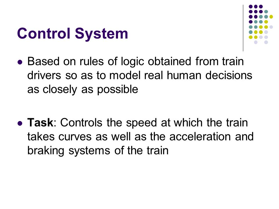 Control System Based on rules of logic obtained from train drivers so as to model real human decisions as closely as possible.