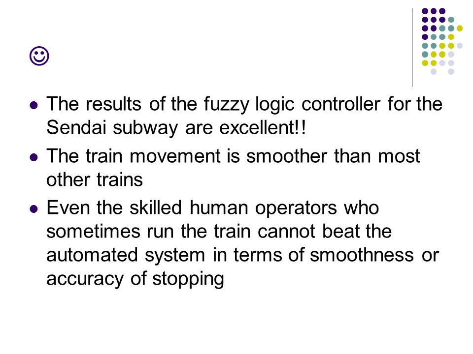  The results of the fuzzy logic controller for the Sendai subway are excellent!! The train movement is smoother than most other trains.