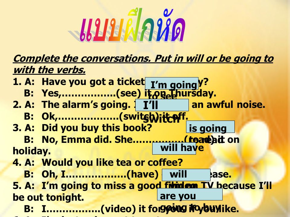 แบบฝึกหัด Complete the conversations. Put in will or be going to with the verbs. 1. A: Have you got a ticket for the play