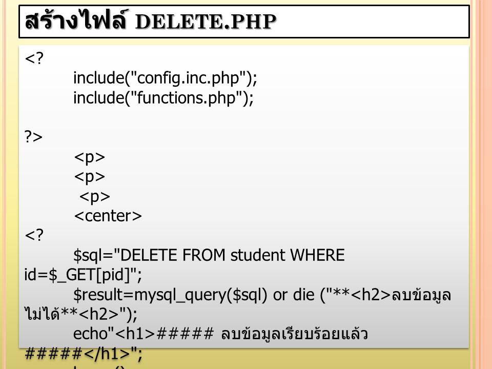 สร้างไฟล์ delete.php < include( config.inc.php );