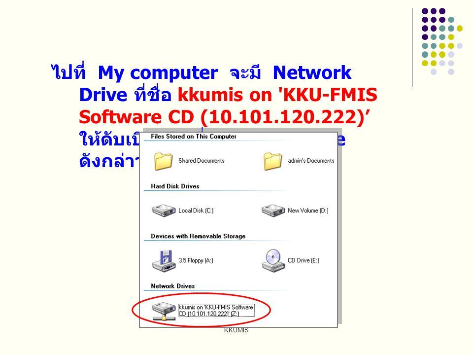ไปที่ My computer จะมี Network Drive ที่ชื่อ kkumis on KKU-FMIS Software CD (10.101.120.222)' ให้ดับเบิลคลิกที่ Network Drive ดังกล่าว