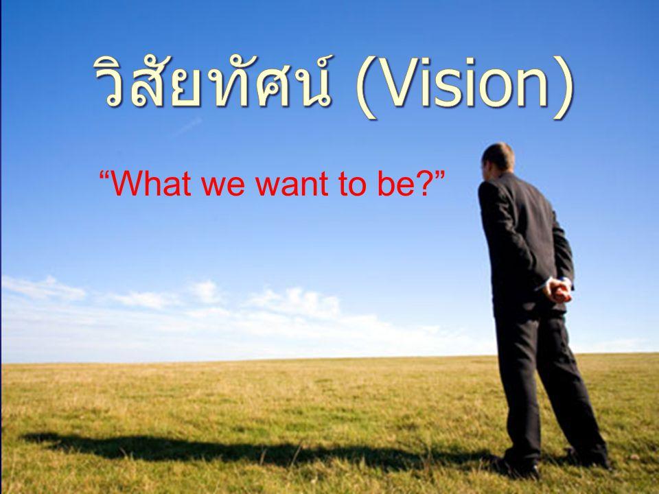 วิสัยทัศน์ (Vision) What we want to be