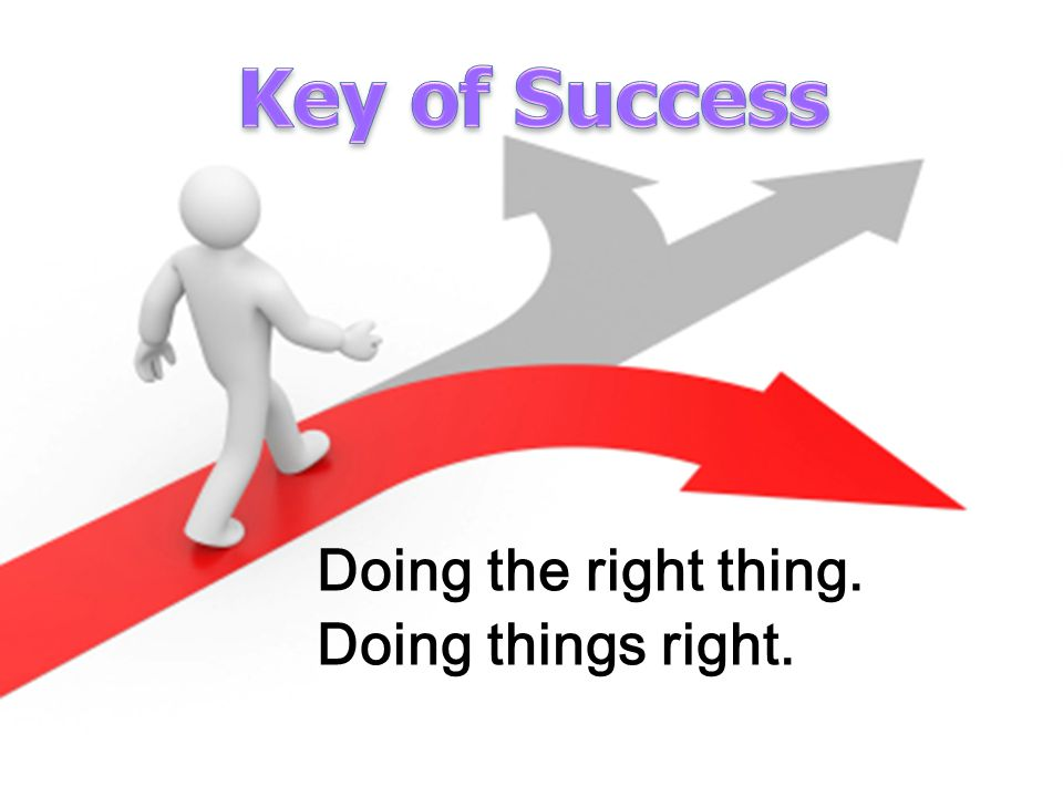 Key of Success Doing the right thing. Doing things right.