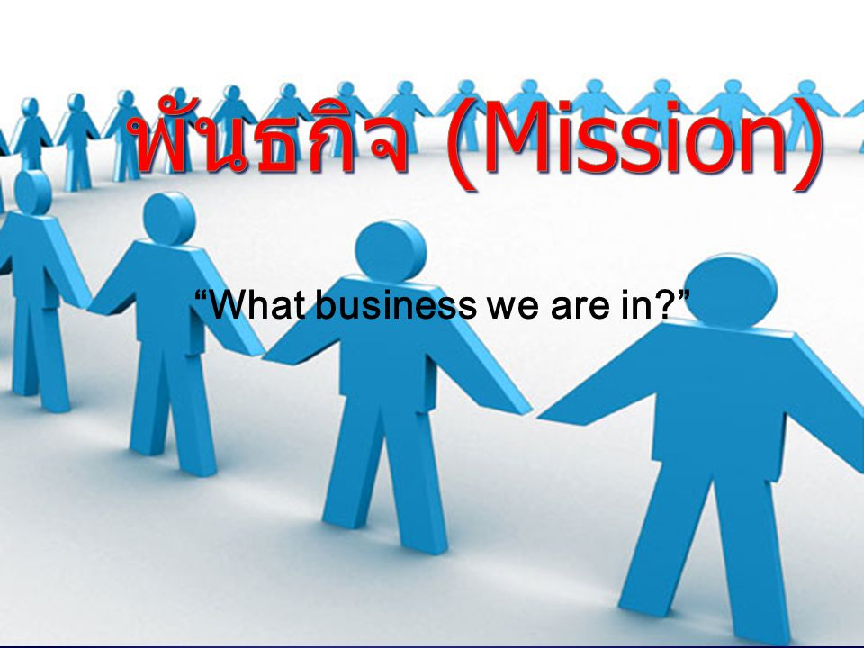 พันธกิจ (Mission) What business we are in