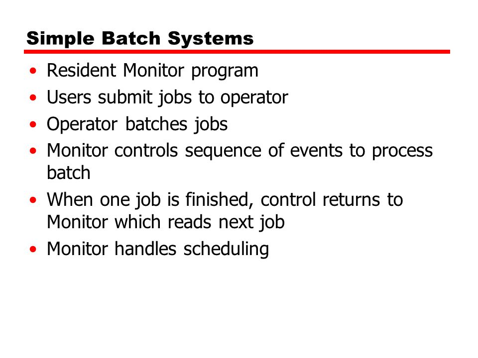 Simple Batch Systems Resident Monitor program. Users submit jobs to operator. Operator batches jobs.