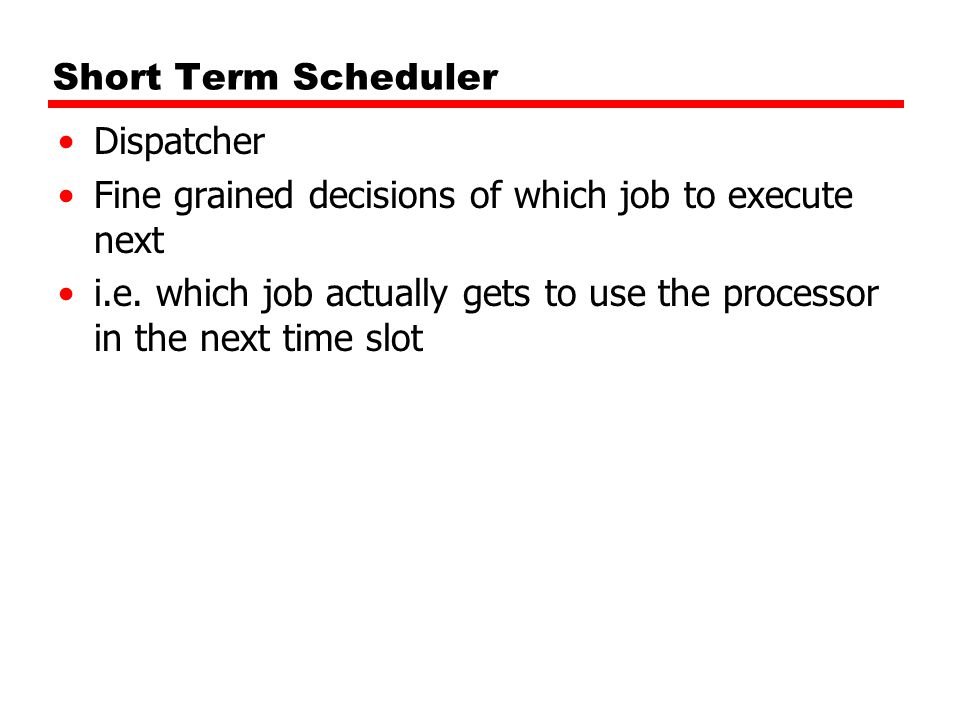 Short Term Scheduler Dispatcher. Fine grained decisions of which job to execute next.