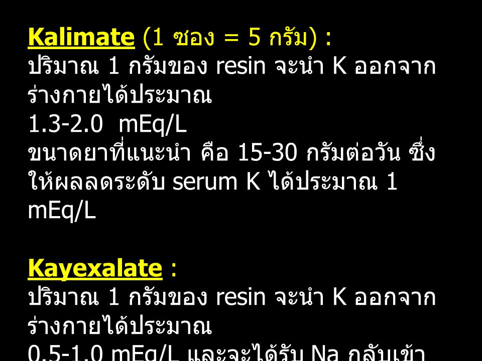 การคำนวณขนาดยา Kalimate (1 ซอง = 5 กรัม) : ปริมาณ 1 กรัมของ resin จะนำ K ออกจากร่างกายได้ประมาณ 1.3-2.0 mEq/L ขนาดยาที่แนะนำ คือ 15-30 กรัมต่อวัน ซึ่งให้ผลลดระดับ serum K ได้ประมาณ 1 mEq/L Kayexalate : ปริมาณ 1 กรัมของ resin จะนำ K ออกจากร่างกายได้ประมาณ 0.5-1.0 mEq/L และจะได้รับ Na กลับเข้าไปประมาณ 2-3 mEq/L
