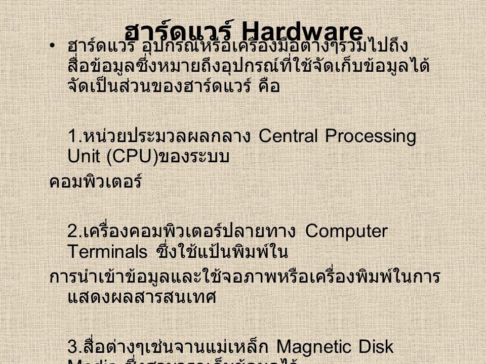 ฮาร์ดแวร์ Hardware ฮาร์ดแวร์ อุปกรณ์หรือเครื่องมือต่างๆรวมไปถึงสื่อข้อมูลซึ่งหมายถึงอุปกรณ์ที่ใช้จัดเก็บข้อมูลได้จัดเป็นส่วนของฮาร์ดแวร์ คือ.