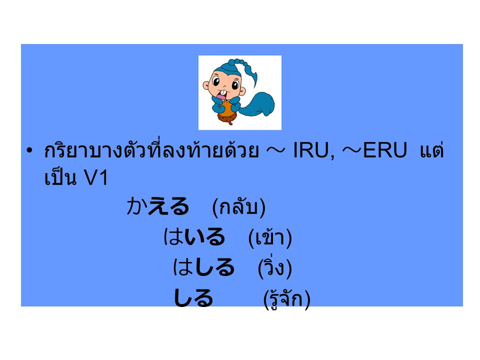กริยาบางตัวที่ลงท้ายด้วย ~ IRU, ~ERU แต่เป็น V1