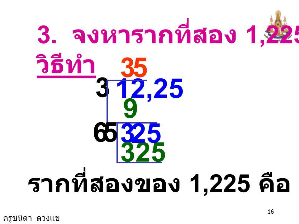 3. จงหารากที่สอง 1,225 วิธีทำ 3 5 3 12,25 9 6 5 3 25 325 รากที่สองของ 1,225 คือ 35 และ -35