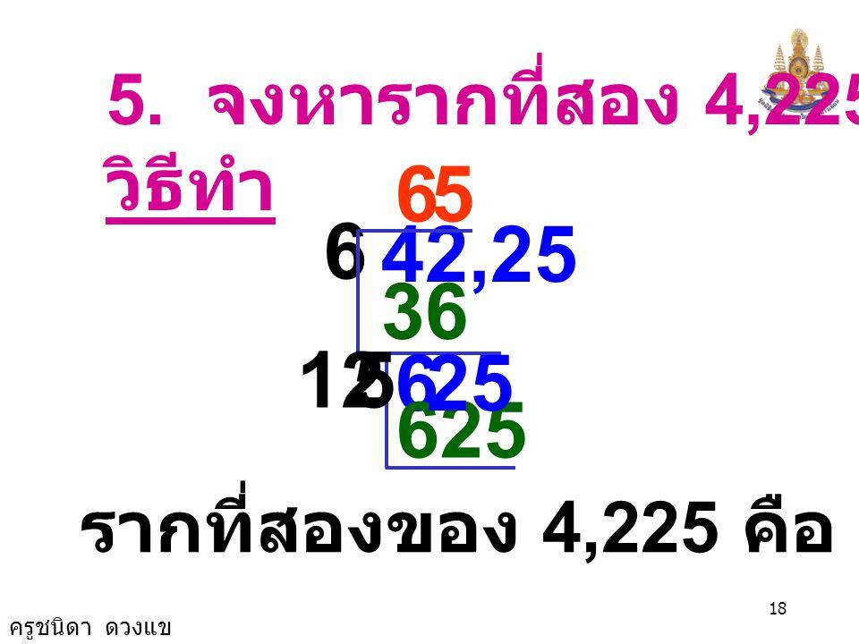 5. จงหารากที่สอง 4,225 วิธีทำ 6 5 6 42,25 36 12 5 6 25 625 รากที่สองของ 4,225 คือ 65 และ -65