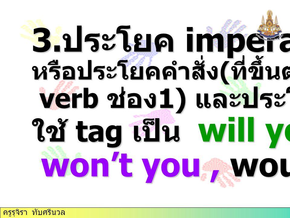 3.ประโยค imperative ใช้ tag เป็น will you, won't you , would you