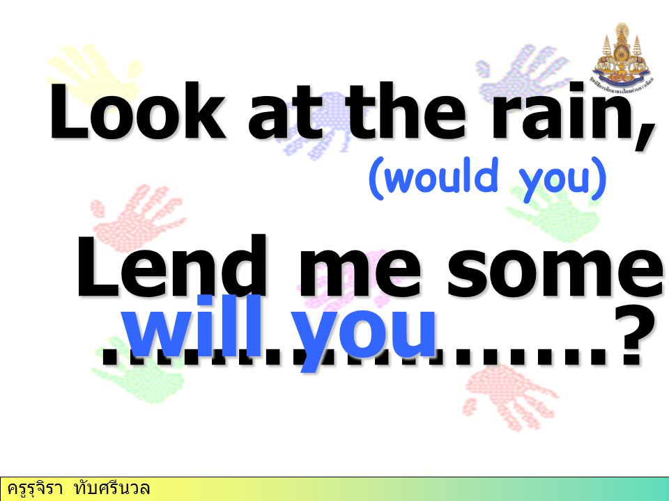 Lend me some money, will you ………………. Look at the rain, will you