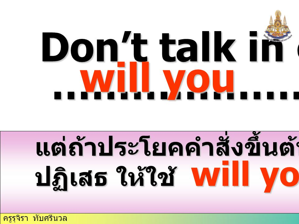 Don't talk in class, ………………….. will you