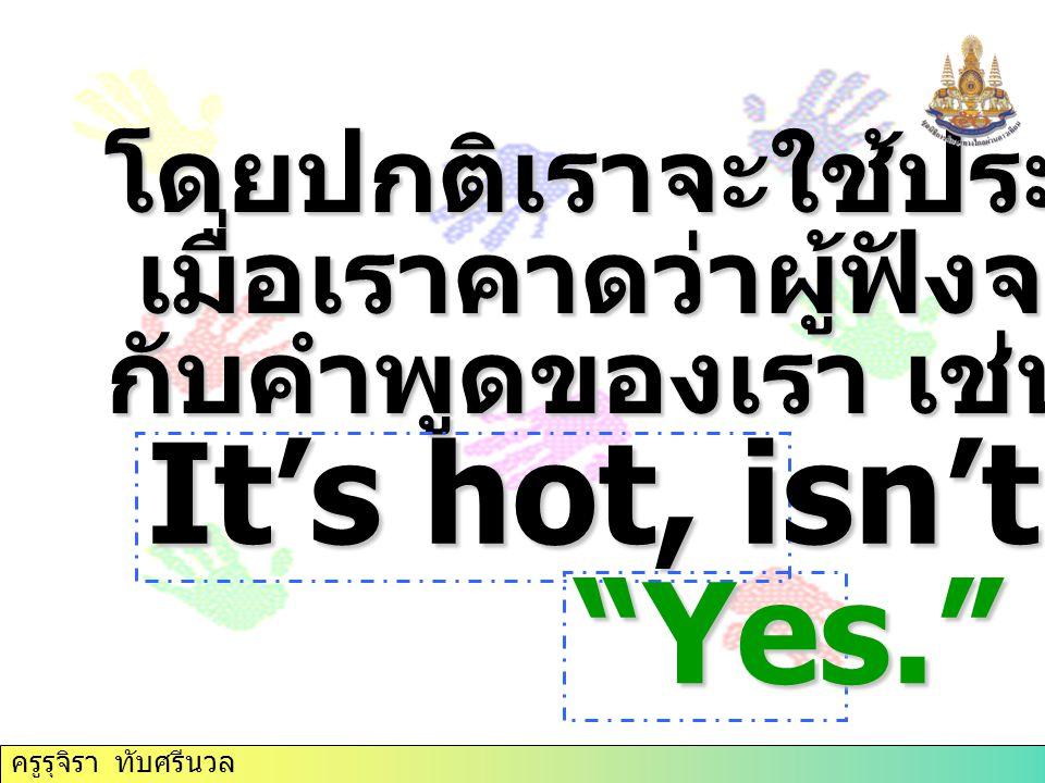 It's hot, isn't it Yes. โดยปกติเราจะใช้ประโยคเช่นนี้