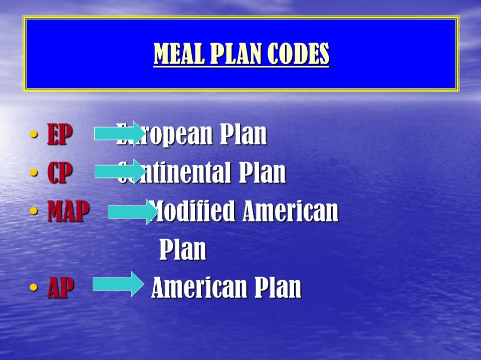MEAL PLAN CODES EP European Plan. CP Continental Plan. MAP Modified American.