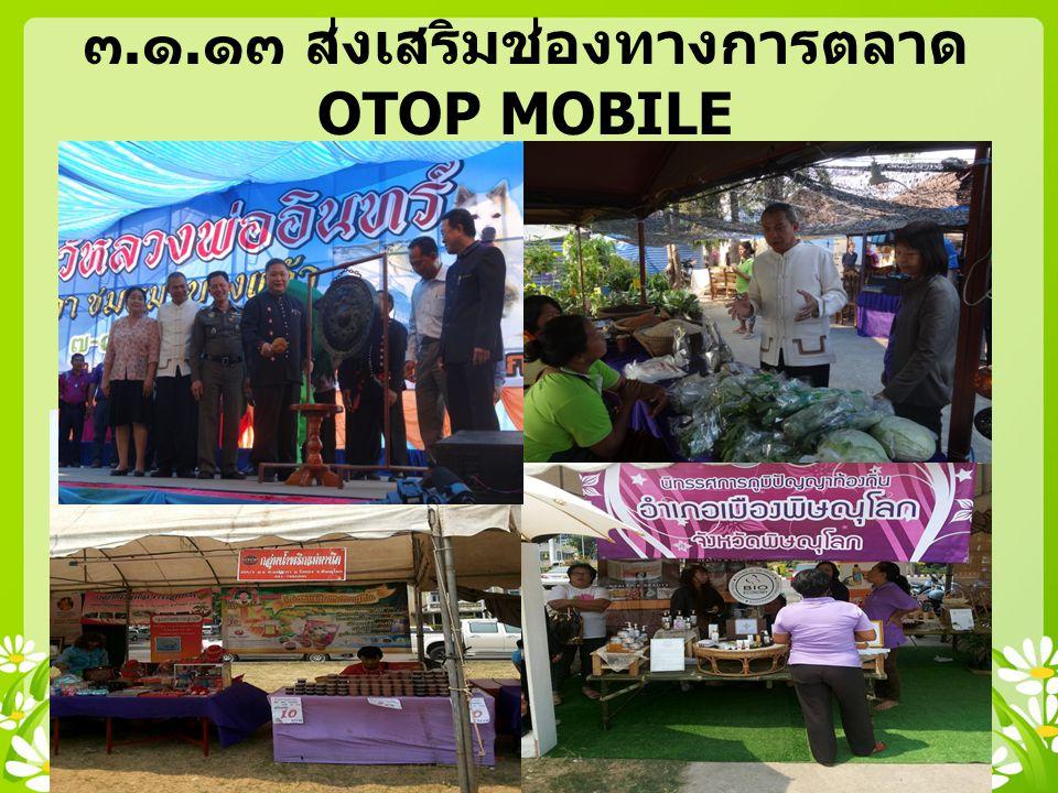 ๓.๑.๑๓ ส่งเสริมช่องทางการตลาด OTOP MOBILE TO THE FACTORY AND FESTIVAL