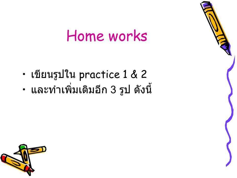 Home works เขียนรูปใน practice 1 & 2 และทำเพิ่มเติมอีก 3 รูป ดังนี้