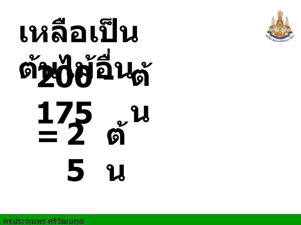 เหลือเป็นต้นไม้อื่น 200 - 175 ต้น = 25 ต้น