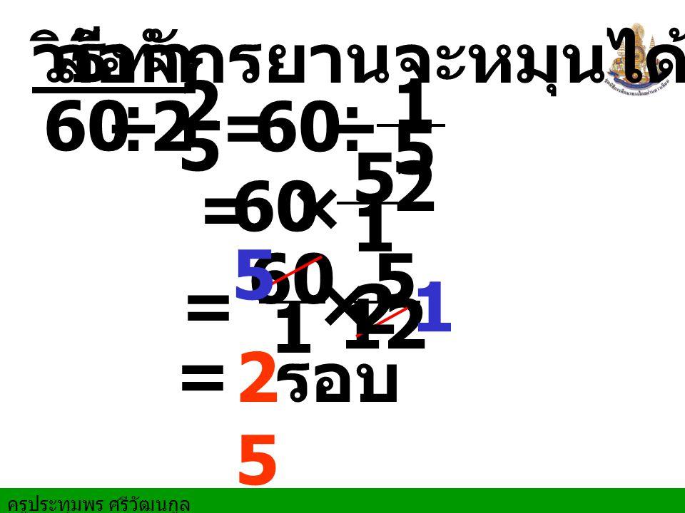 ล้อจักรยานจะหมุนได้ วิธีทำ 2 5 12 5 60 ÷ = 60 ÷ 12 5 = 60 × 5 60 5 = × 1 1 12 = 25 รอบ