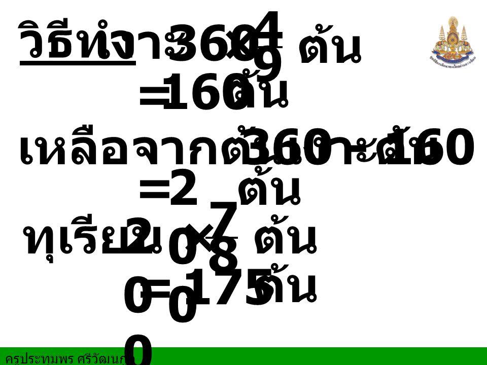 9 4. เงาะ. 360. × ต้น. วิธีทำ. 160. ต้น. = เหลือจากต้นเงาะ. 360 - 160. ต้น. = 200. ต้น.