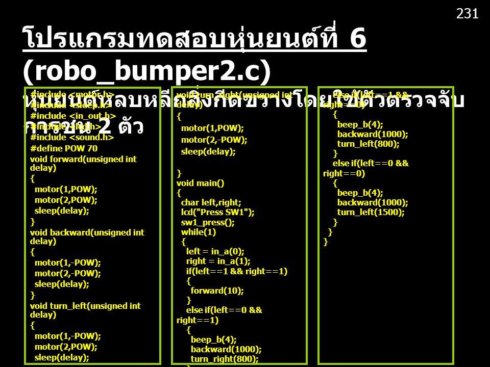 231 โปรแกรมทดสอบหุ่นยนต์ที่ 6 (robo_bumper2.c) หุ่นยนต์หลบหลีกสิ่งกีดขวางโดยใช้ตัวตรวจจับการชน 2 ตัว.