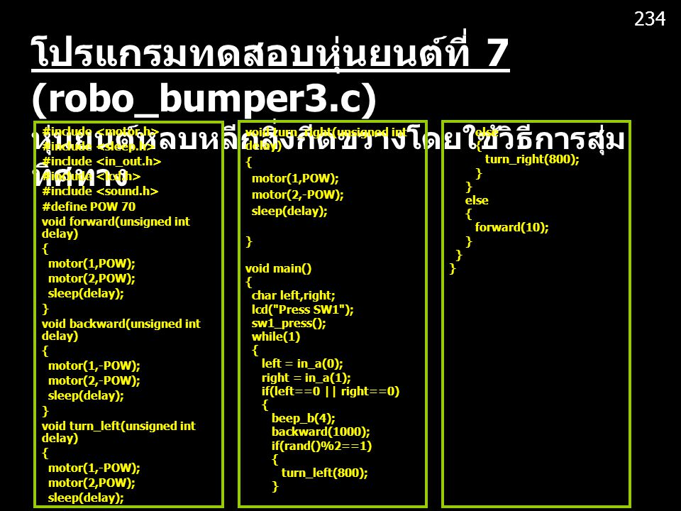 234 โปรแกรมทดสอบหุ่นยนต์ที่ 7 (robo_bumper3.c) หุ่นยนต์หลบหลีกสิ่งกีดขวางโดยใช้วิธีการสุ่มทิศทาง. #include <motor.h>