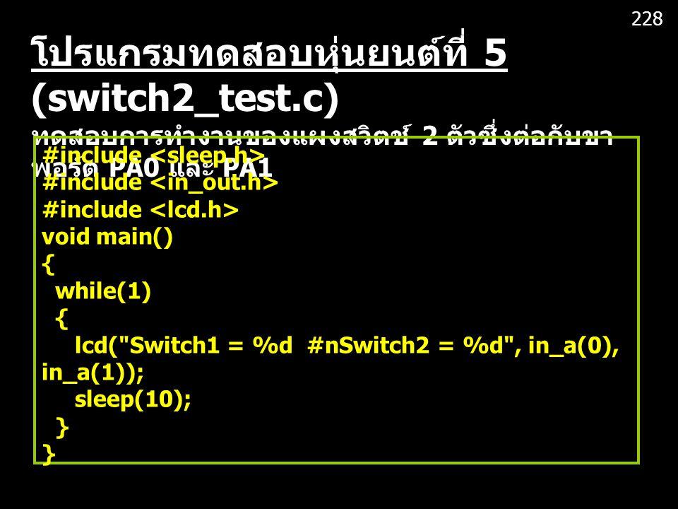 228 โปรแกรมทดสอบหุ่นยนต์ที่ 5 (switch2_test.c) ทดสอบการทำงานของแผงสวิตช์ 2 ตัวซึ่งต่อกับขาพอร์ต PA0 และ PA1.