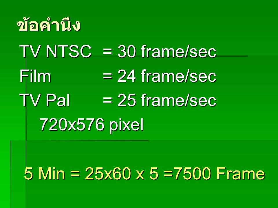 ข้อคำนึง TV NTSC = 30 frame/sec. Film = 24 frame/sec.