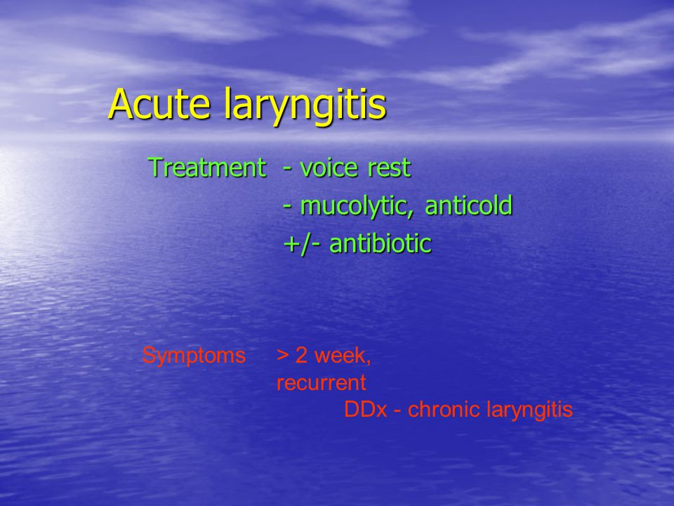Treatment - voice rest - mucolytic, anticold +/- antibiotic