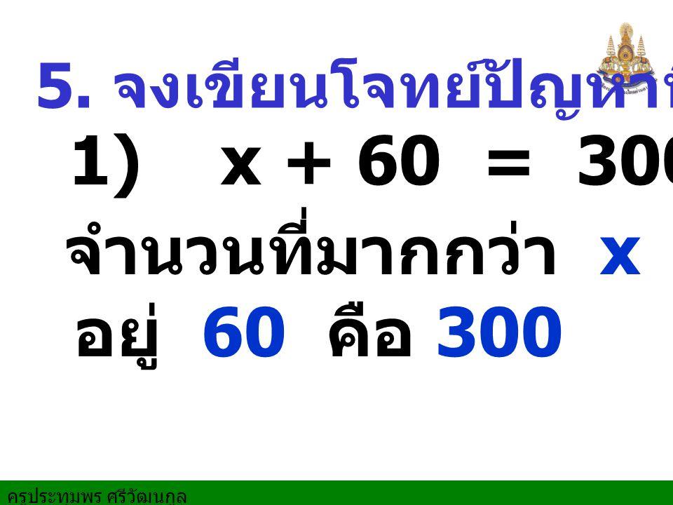 1) x + 60 = 300 จำนวนที่มากกว่า x อยู่ 60 คือ 300