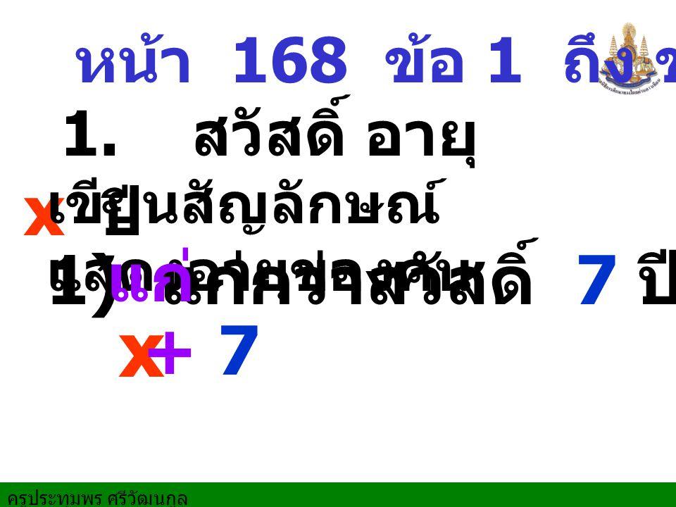 x แก่ 1) แก่กว่าสวัสดิ์ 7 ปี + 7 หน้า 168 ข้อ 1 ถึง ข้อ 5