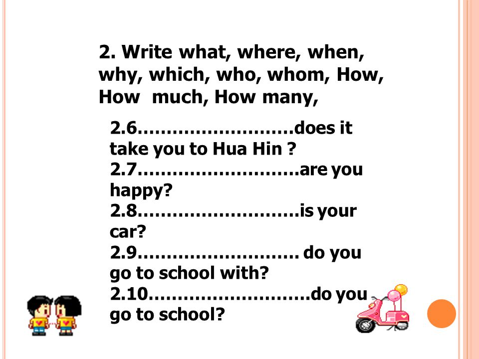 2. Write what, where, when, why, which, who, whom, How, How much, How many,