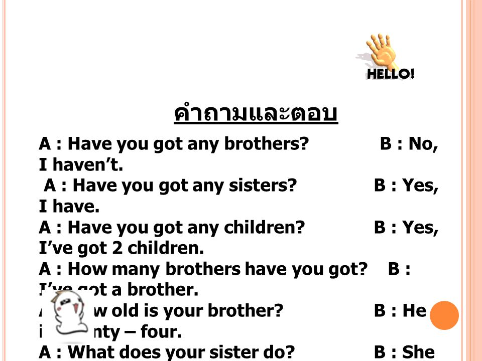 คำถามและตอบ A : Have you got any brothers B : No, I haven't.