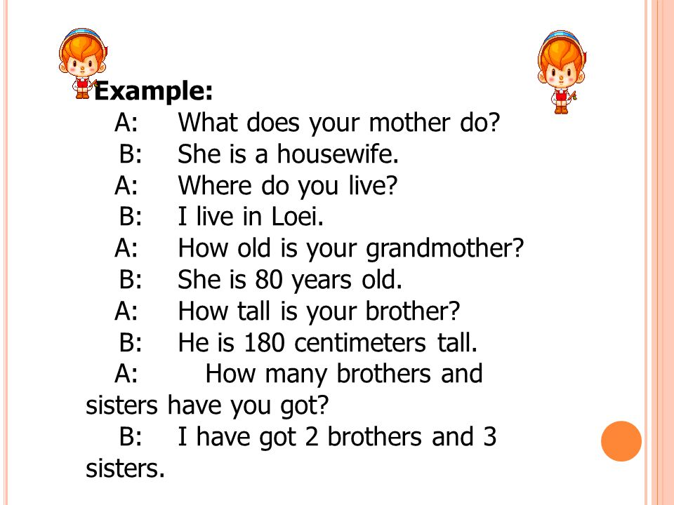 Example: A: What does your mother do B: She is a housewife. A: Where do you live B: I live in Loei.