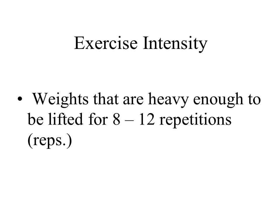 Exercise Intensity Weights that are heavy enough to be lifted for 8 – 12 repetitions (reps.)