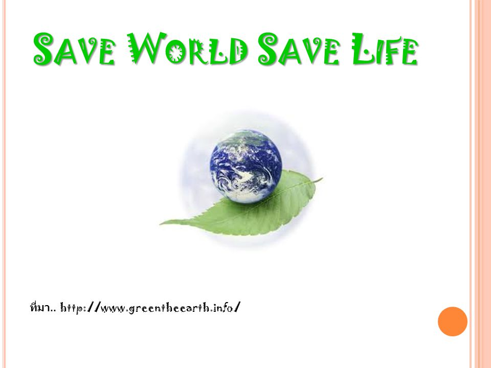 Save World Save Life ที่มา.. http://www.greentheearth.info/