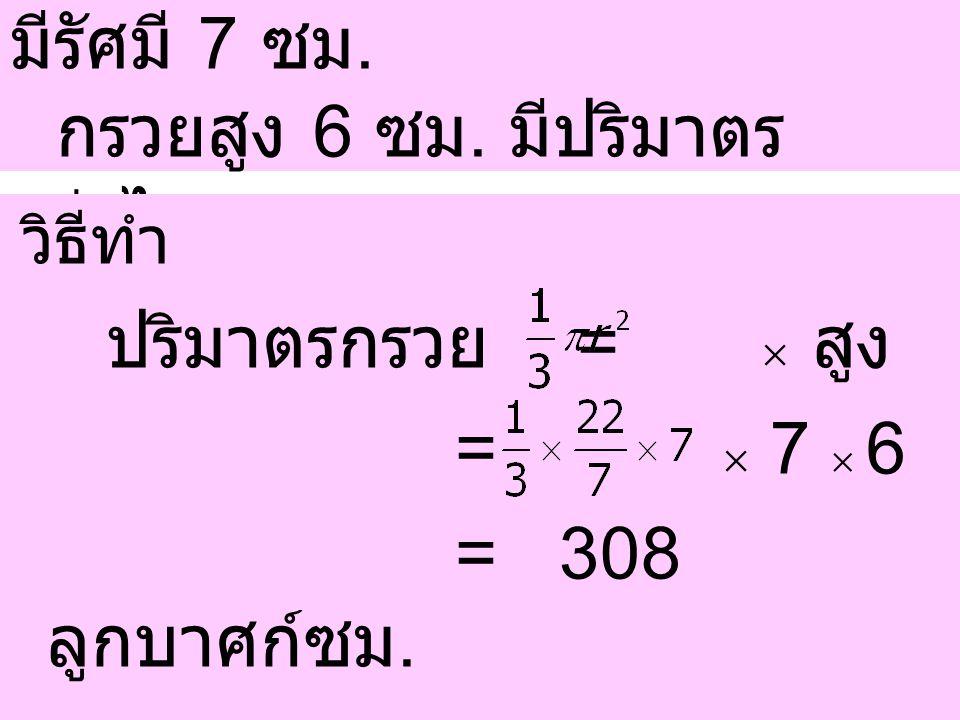 =  7  6 = 308 ลูกบาศก์ซม. ปริมาตรกรวย =  สูง