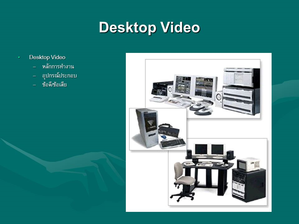 Desktop Video Desktop Video หลักการทำงาน อุปกรณ์ประกอบ ข้อดี/ข้อเสีย