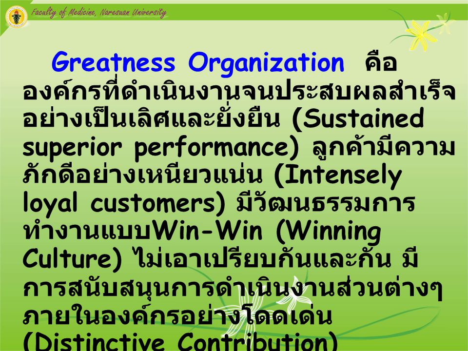 Greatness Organization คือ องค์กรที่ดำเนินงานจนประสบผลสำเร็จอย่างเป็นเลิศและยั่งยืน (Sustained superior performance) ลูกค้ามีความภักดีอย่างเหนียวแน่น (Intensely loyal customers) มีวัฒนธรรมการทำงานแบบWin-Win (Winning Culture) ไม่เอาเปรียบกันและกัน มีการสนับสนุนการดำเนินงานส่วนต่างๆ ภายในองค์กรอย่างโดดเด่น (Distinctive Contribution)