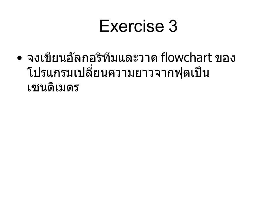 Exercise 3 จงเขียนอัลกอริทึมและวาด flowchart ของโปรแกรมเปลี่ยนความยาวจากฟุตเป็นเซนติเมตร