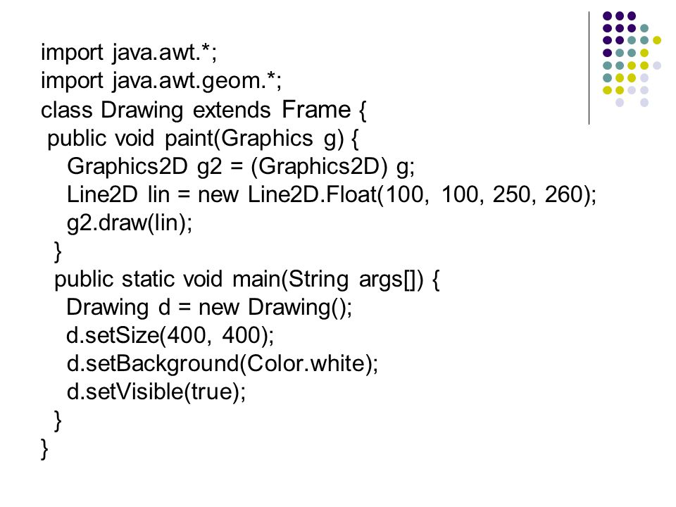import java.awt.*; import java.awt.geom.*; class Drawing extends Frame { public void paint(Graphics g) {