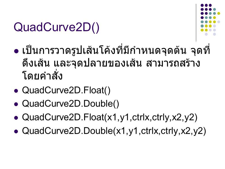 QuadCurve2D() เป็นการวาดรูปเส้นโค้งที่มีกำหนดจุดต้น จุดที่ดึงเส้น และจุดปลายของเส้น สามารถสร้างโดยคำสั่ง.