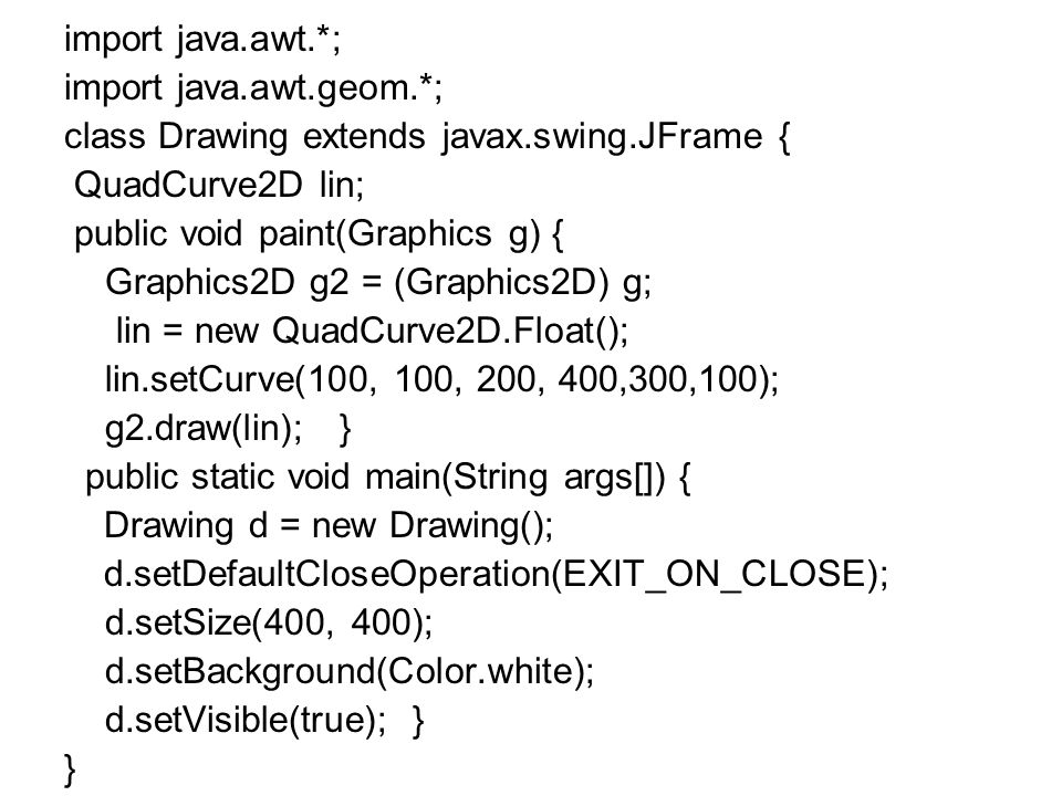 import java.awt.*; import java.awt.geom.*; class Drawing extends javax.swing.JFrame { QuadCurve2D lin;