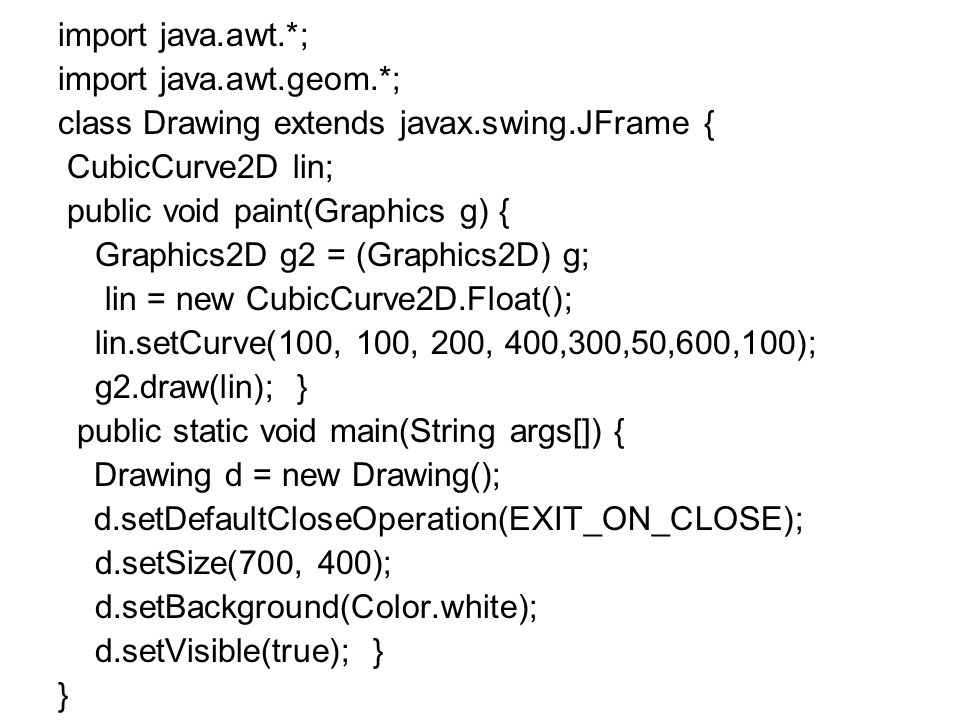 import java.awt.*; import java.awt.geom.*; class Drawing extends javax.swing.JFrame { CubicCurve2D lin;