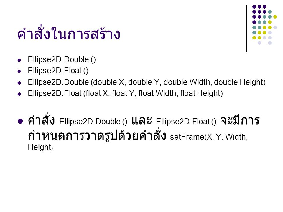 คำสั่งในการสร้าง Ellipse2D.Double () Ellipse2D.Float () Ellipse2D.Double (double X, double Y, double Width, double Height)