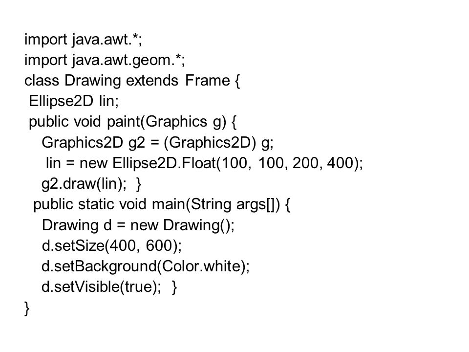 import java.awt.*; import java.awt.geom.*; class Drawing extends Frame { Ellipse2D lin; public void paint(Graphics g) {